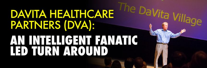 DaVita HealthCare Partners (DVA)- An Intelligent Fanatic Led Turn Around